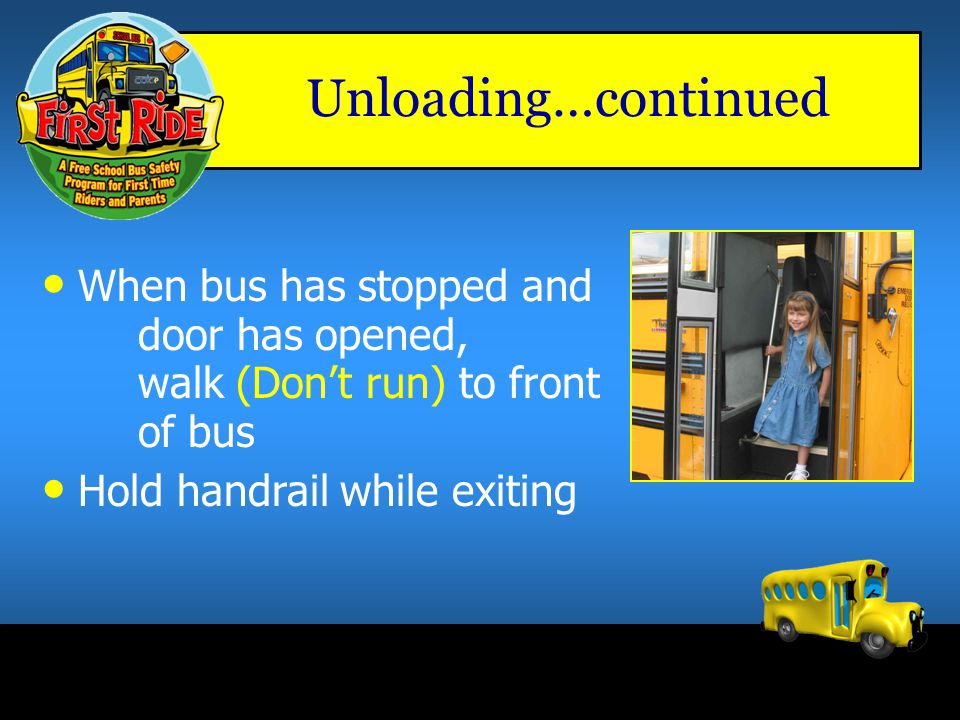 Unloading…continued When bus has stopped and door has opened, walk (Don't run) to front of bus.