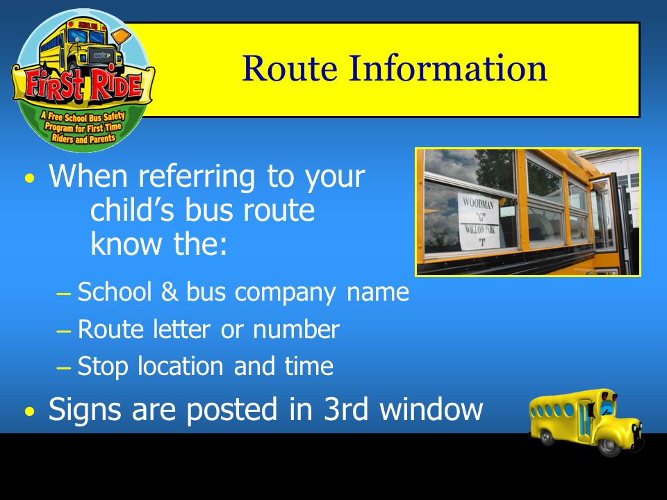 Route Information When referring to your child's bus route know the:
