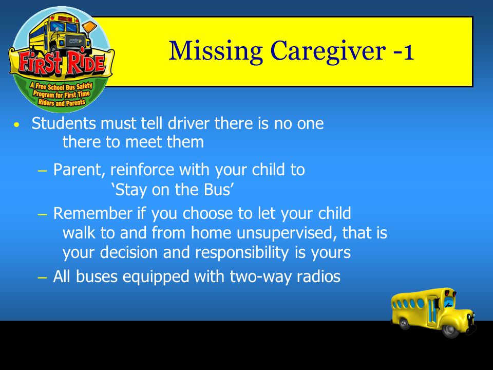 Missing Caregiver -1 Students must tell driver there is no one there to meet them. Parent, reinforce with your child to 'Stay on the Bus'