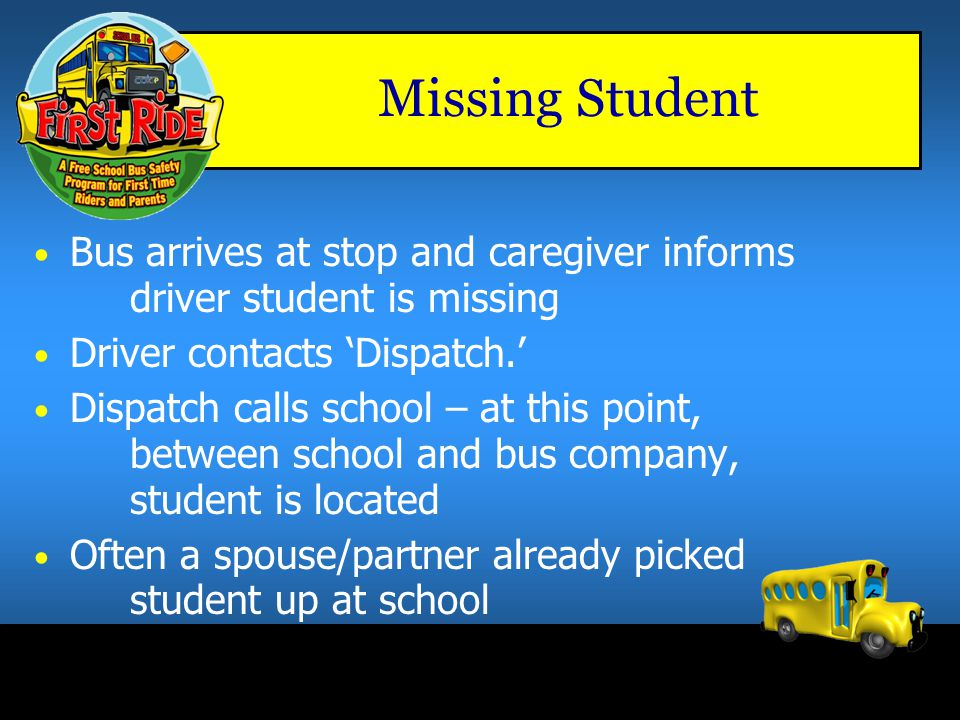 Missing Student Bus arrives at stop and caregiver informs driver student is missing. Driver contacts 'Dispatch.'