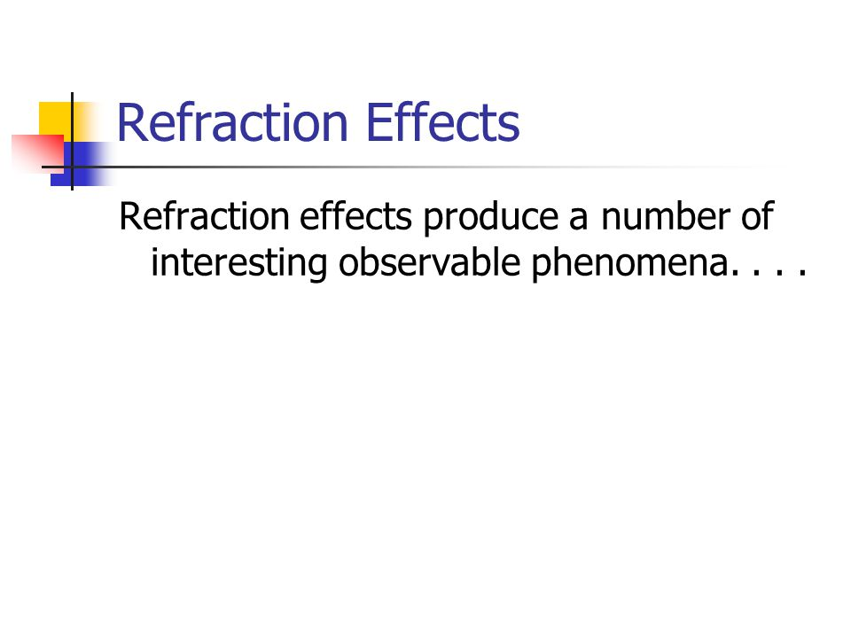Refraction Effects Refraction effects produce a number of interesting observable phenomena. . . .