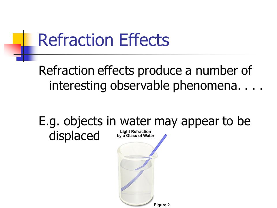 Refraction Effects Refraction effects produce a number of interesting observable phenomena.