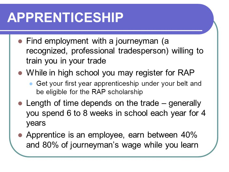 APPRENTICESHIP Find employment with a journeyman (a recognized, professional tradesperson) willing to train you in your trade.
