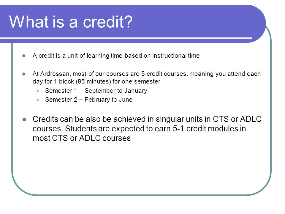 What is a credit A credit is a unit of learning time based on instructional time.