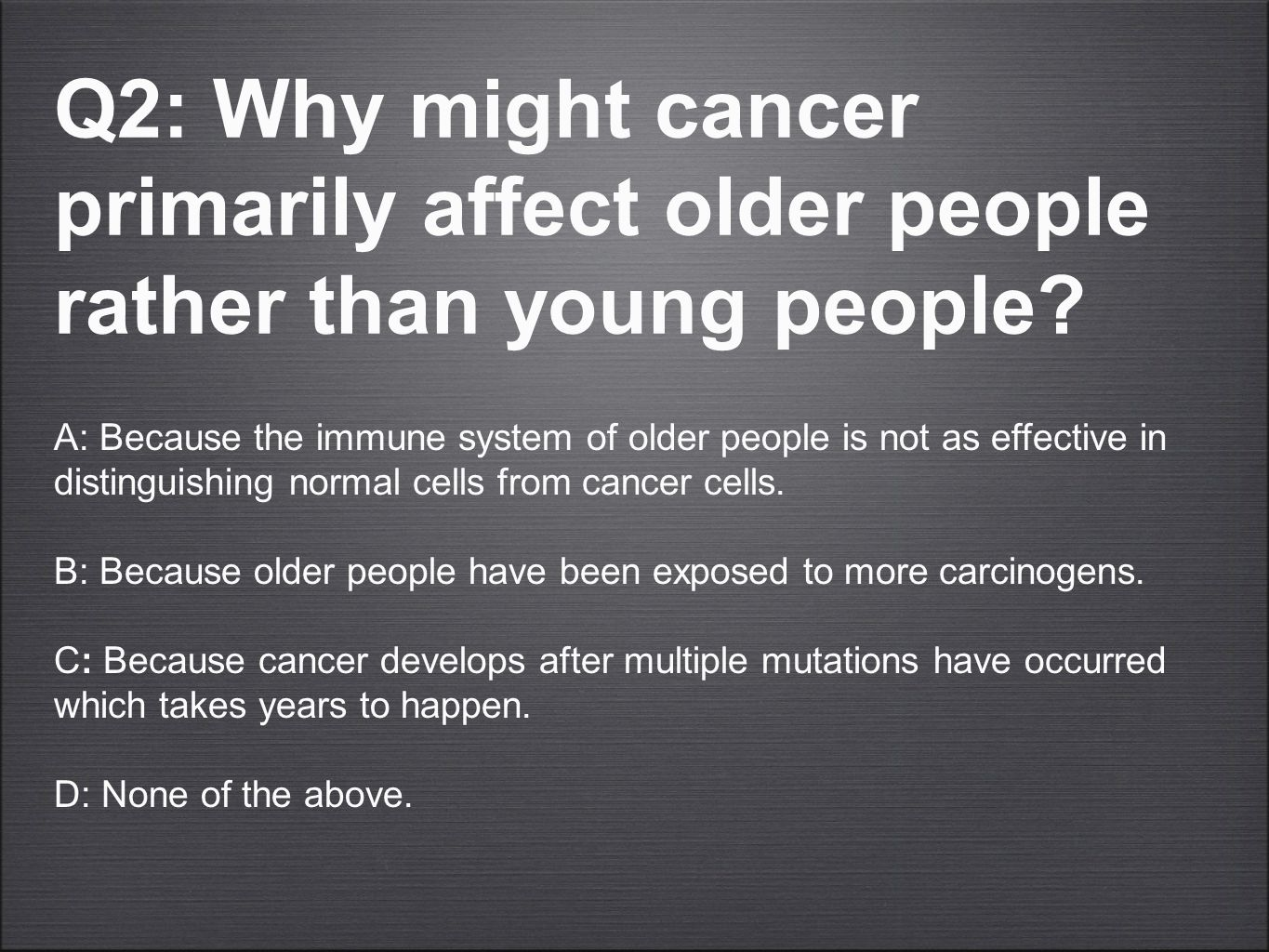 Q2: Why might cancer primarily affect older people rather than young people