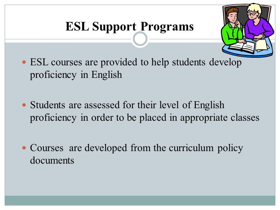 ESL Support Programs ESL courses are provided to help students develop proficiency in English.