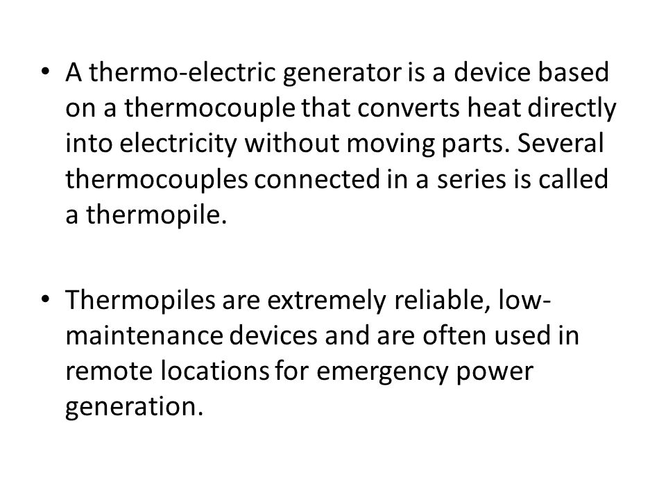 A thermo-electric generator is a device based on a thermocouple that converts heat directly into electricity without moving parts. Several thermocouples connected in a series is called a thermopile.