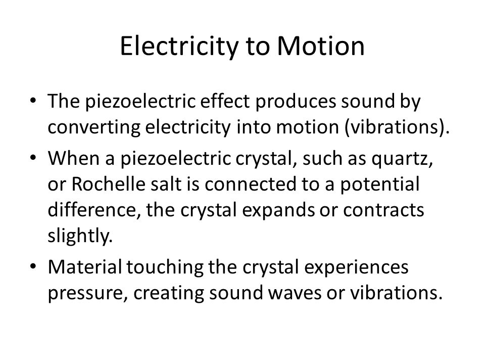 Electricity to Motion The piezoelectric effect produces sound by converting electricity into motion (vibrations).
