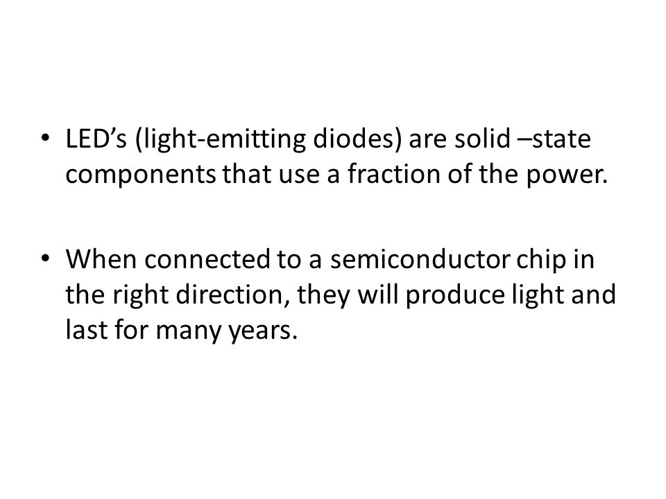LED's (light-emitting diodes) are solid –state components that use a fraction of the power.