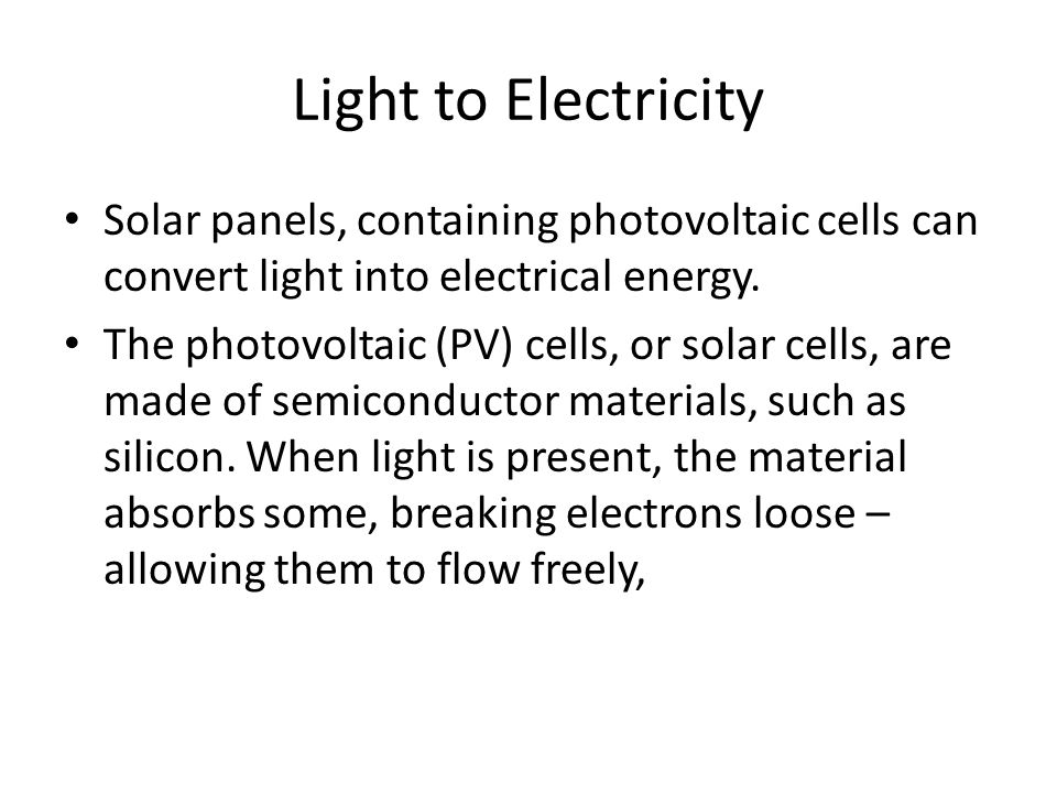 Light to Electricity Solar panels, containing photovoltaic cells can convert light into electrical energy.
