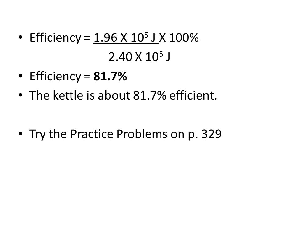 Efficiency = 1.96 X 105 J X 100% 2.40 X 105 J. Efficiency = 81.7% The kettle is about 81.7% efficient.