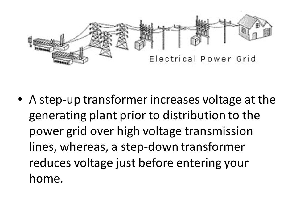 A step-up transformer increases voltage at the generating plant prior to distribution to the power grid over high voltage transmission lines, whereas, a step-down transformer reduces voltage just before entering your home.