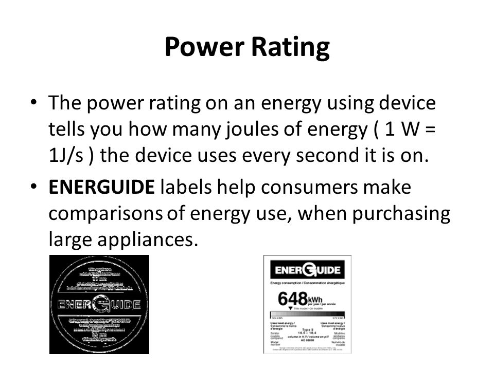 Power Rating The power rating on an energy using device tells you how many joules of energy ( 1 W = 1J/s ) the device uses every second it is on.