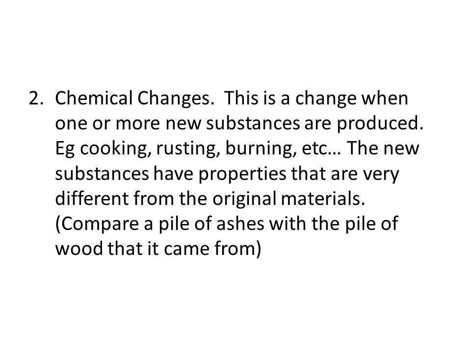 Chemical Changes. This is a change when one or more new substances are produced.