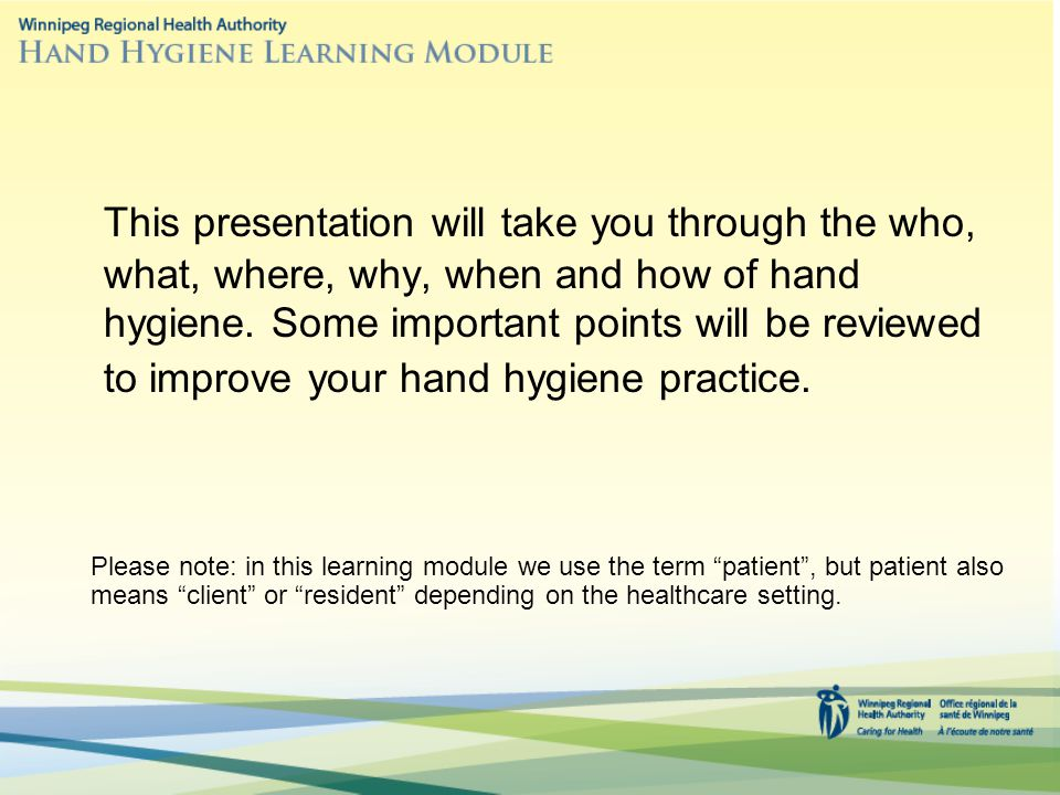 This presentation will take you through the who, what, where, why, when and how of hand hygiene. Some important points will be reviewed to improve your hand hygiene practice.