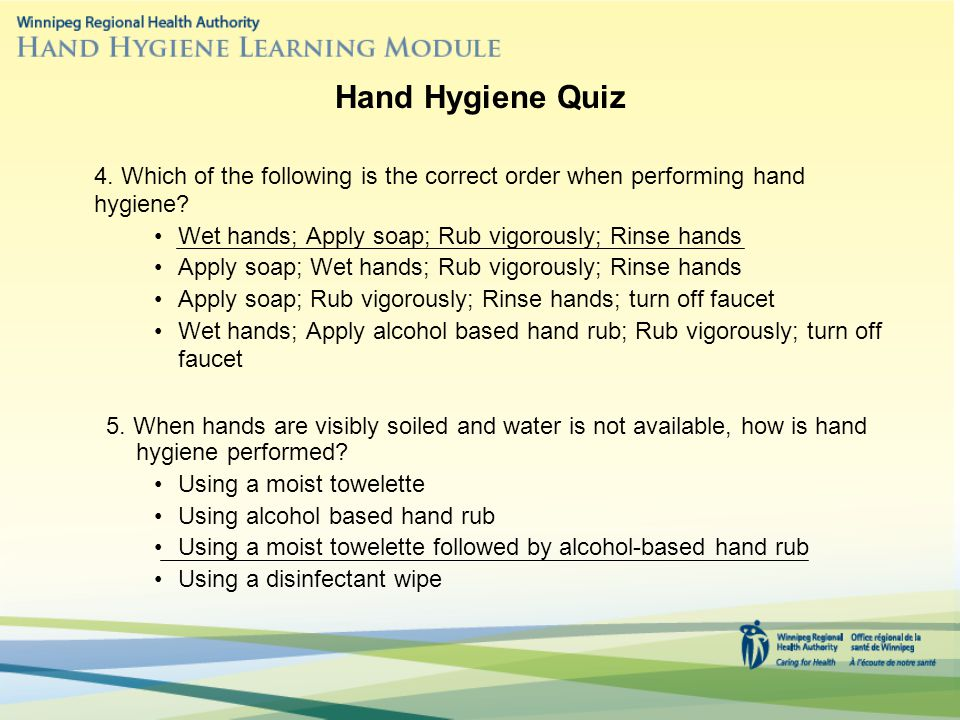 Hand Hygiene Quiz 4. Which of the following is the correct order when performing hand hygiene Wet hands; Apply soap; Rub vigorously; Rinse hands.