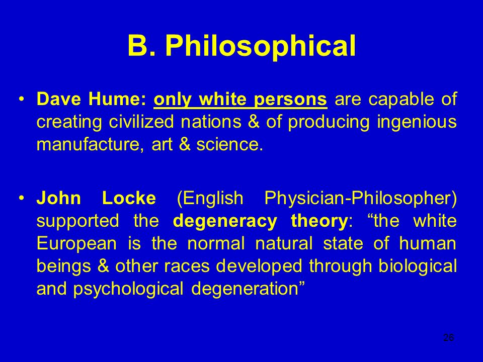 B. Philosophical Dave Hume: only white persons are capable of creating civilized nations & of producing ingenious manufacture, art & science.