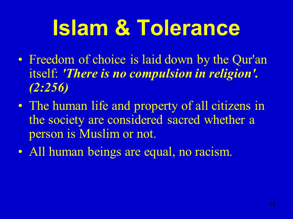 Islam & Tolerance Freedom of choice is laid down by the Qur an itself: There is no compulsion in religion . (2:256)