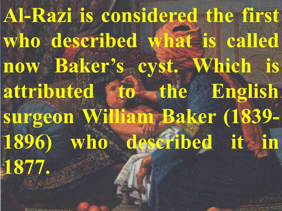 Al-Razi is considered the first who described what is called now Baker's cyst. Which is attributed to the English surgeon William Baker (1839-1896) who described it in 1877.