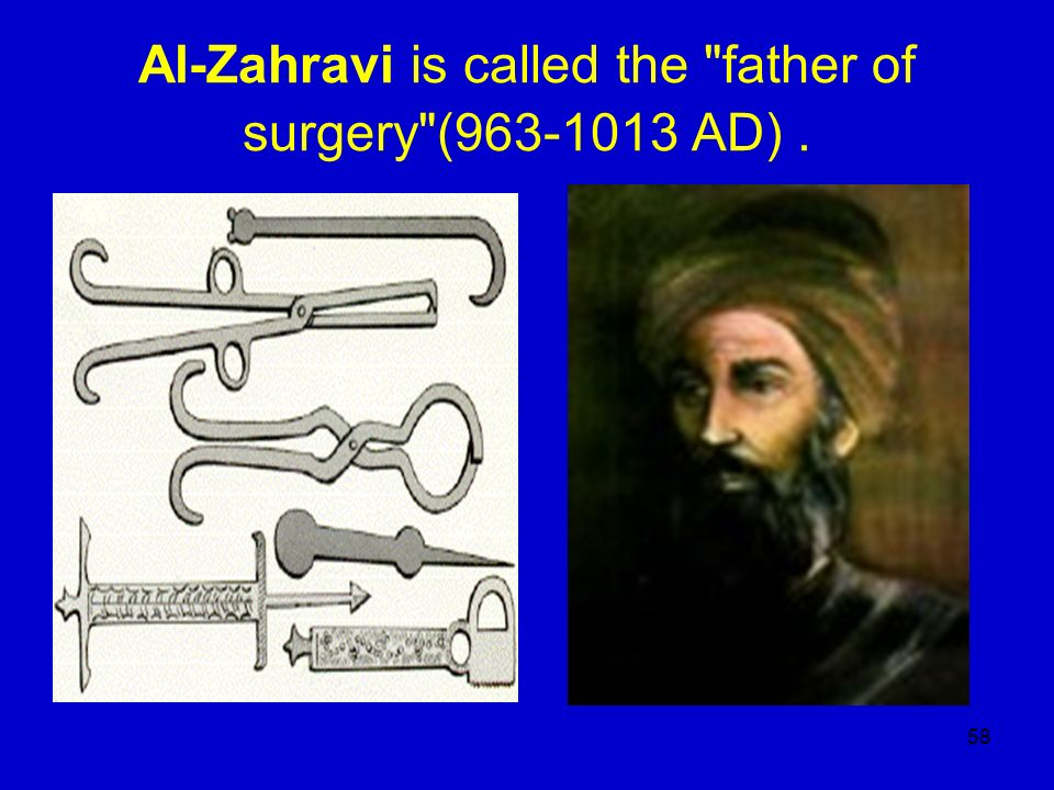 Al-Zahravi is called the father of surgery (963-1013 AD) .