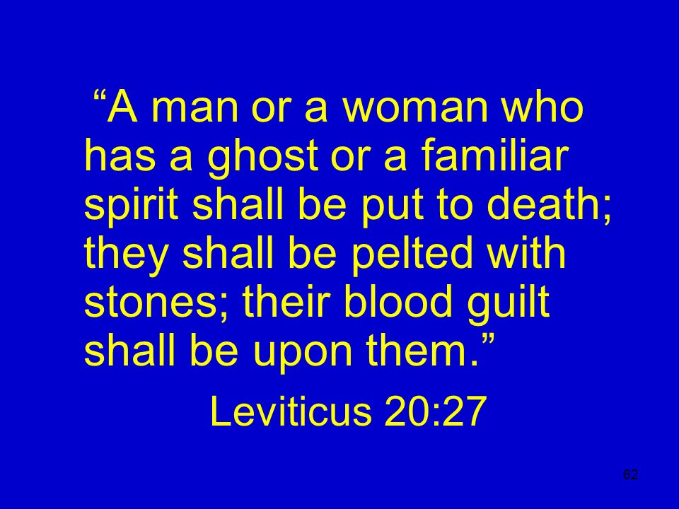 A man or a woman who has a ghost or a familiar spirit shall be put to death; they shall be pelted with stones; their blood guilt shall be upon them.