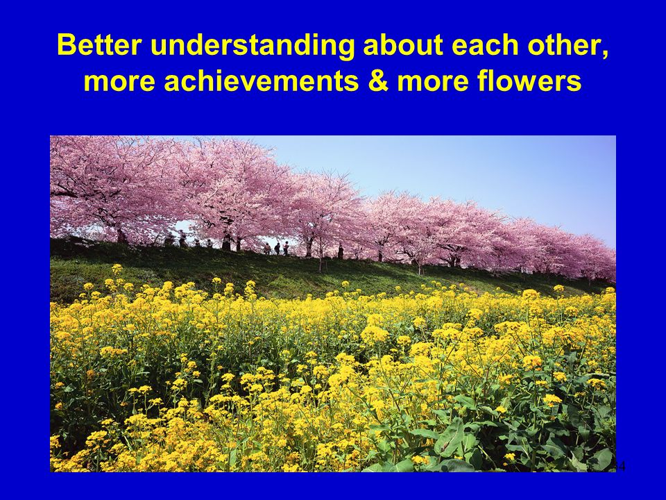 Better understanding about each other, more achievements & more flowers
