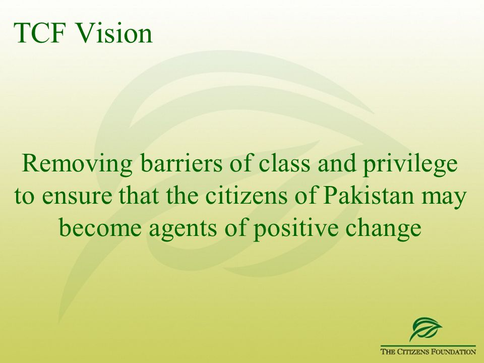 TCF Vision Removing barriers of class and privilege to ensure that the citizens of Pakistan may become agents of positive change.