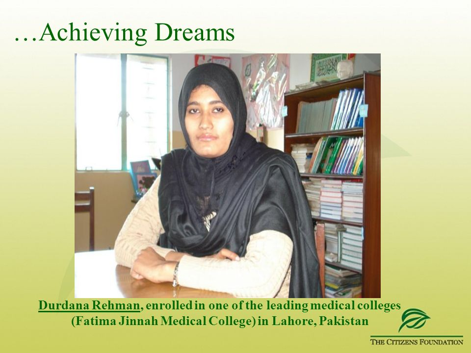 …Achieving Dreams Durdana Rehman, enrolled in one of the leading medical colleges (Fatima Jinnah Medical College) in Lahore, Pakistan.