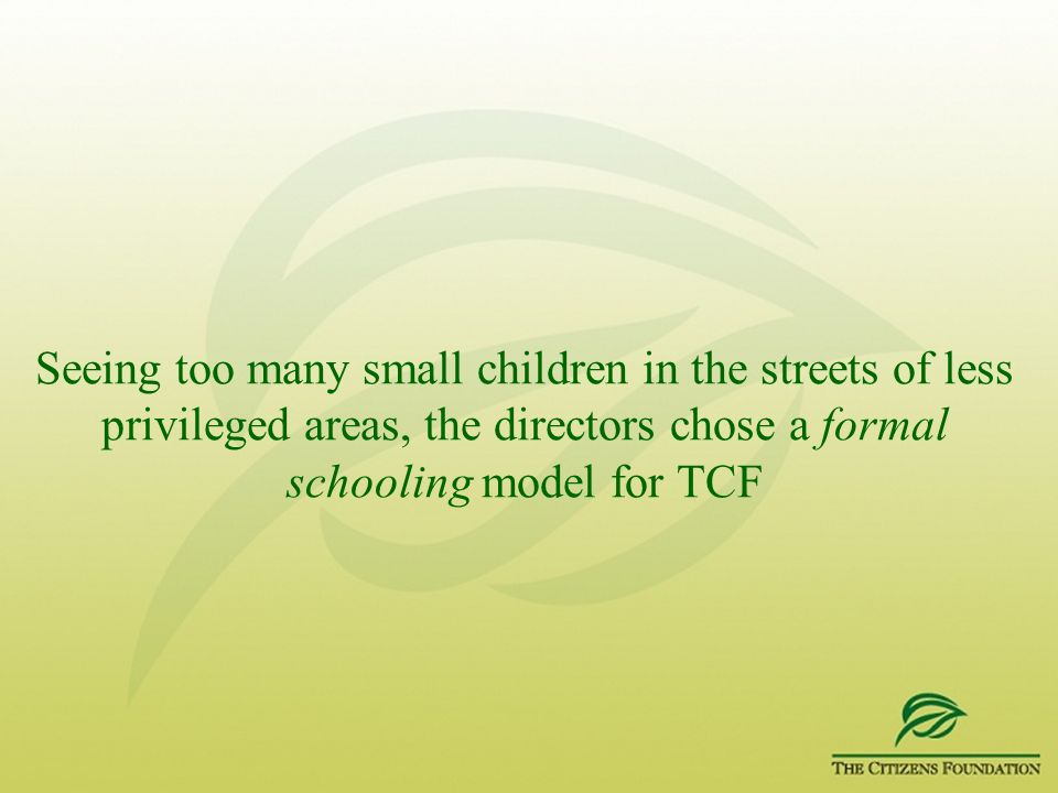 Seeing too many small children in the streets of less privileged areas, the directors chose a formal schooling model for TCF