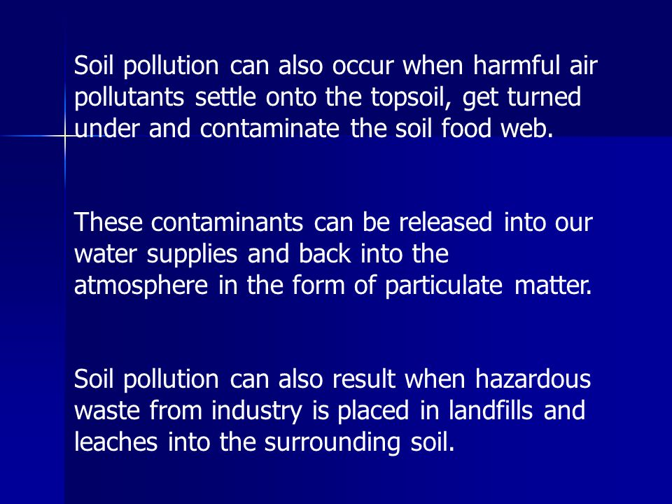 Soil pollution can also occur when harmful air pollutants settle onto the topsoil, get turned under and contaminate the soil food web.
