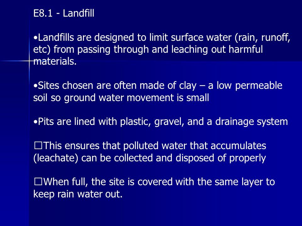 E8.1 - Landfill •Landfills are designed to limit surface water (rain, runoff, etc) from passing through and leaching out harmful materials.
