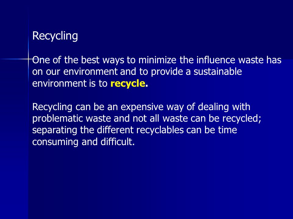 Recycling One of the best ways to minimize the influence waste has on our environment and to provide a sustainable environment is to recycle.