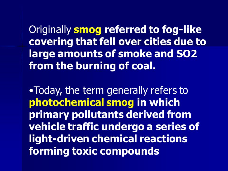 Originally smog referred to fog-like covering that fell over cities due to large amounts of smoke and SO2 from the burning of coal.