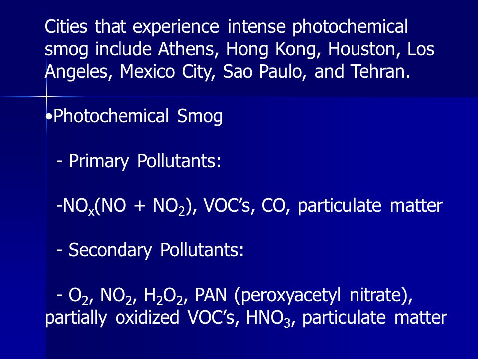 Cities that experience intense photochemical smog include Athens, Hong Kong, Houston, Los Angeles, Mexico City, Sao Paulo, and Tehran.