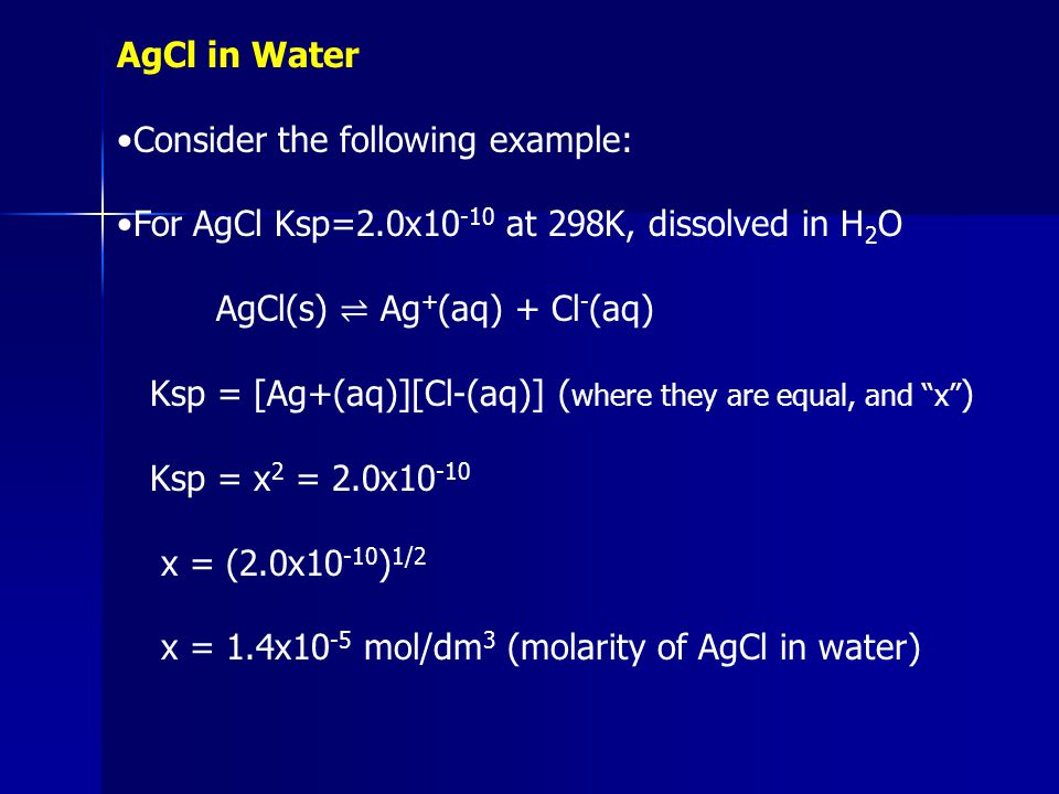 AgCl in Water •Consider the following example: •For AgCl Ksp=2.0x10-10 at 298K, dissolved in H2O. AgCl(s) ⇌ Ag+(aq) + Cl-(aq)