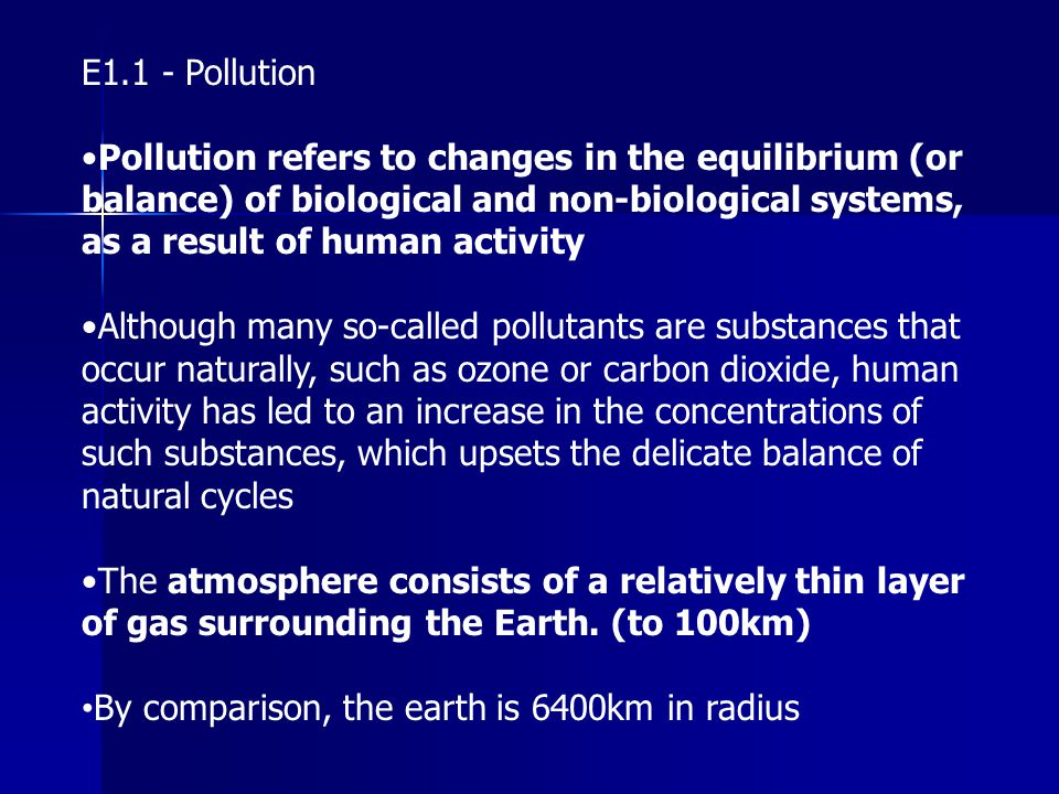 E1.1 - Pollution •Pollution refers to changes in the equilibrium (or balance) of biological and non-biological systems, as a result of human activity.