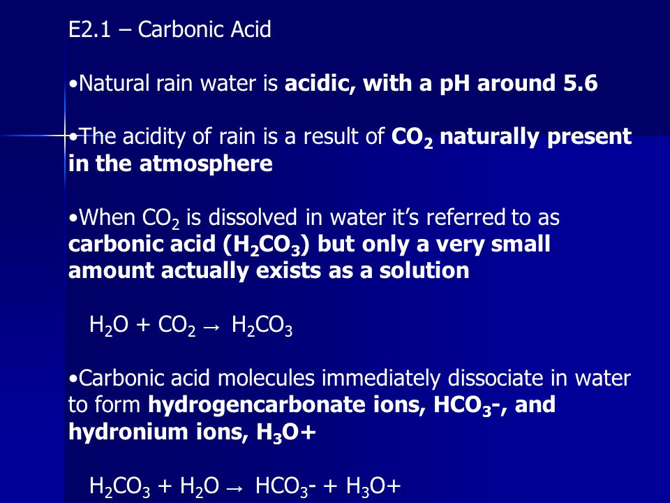 E2.1 – Carbonic Acid •Natural rain water is acidic, with a pH around 5.6.