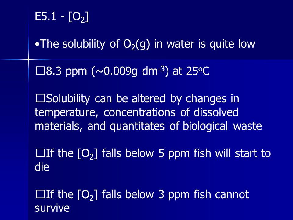 E5.1 - [O2] •The solubility of O2(g) in water is quite low. 8.3 ppm (~0.009g dm-3) at 25oC.