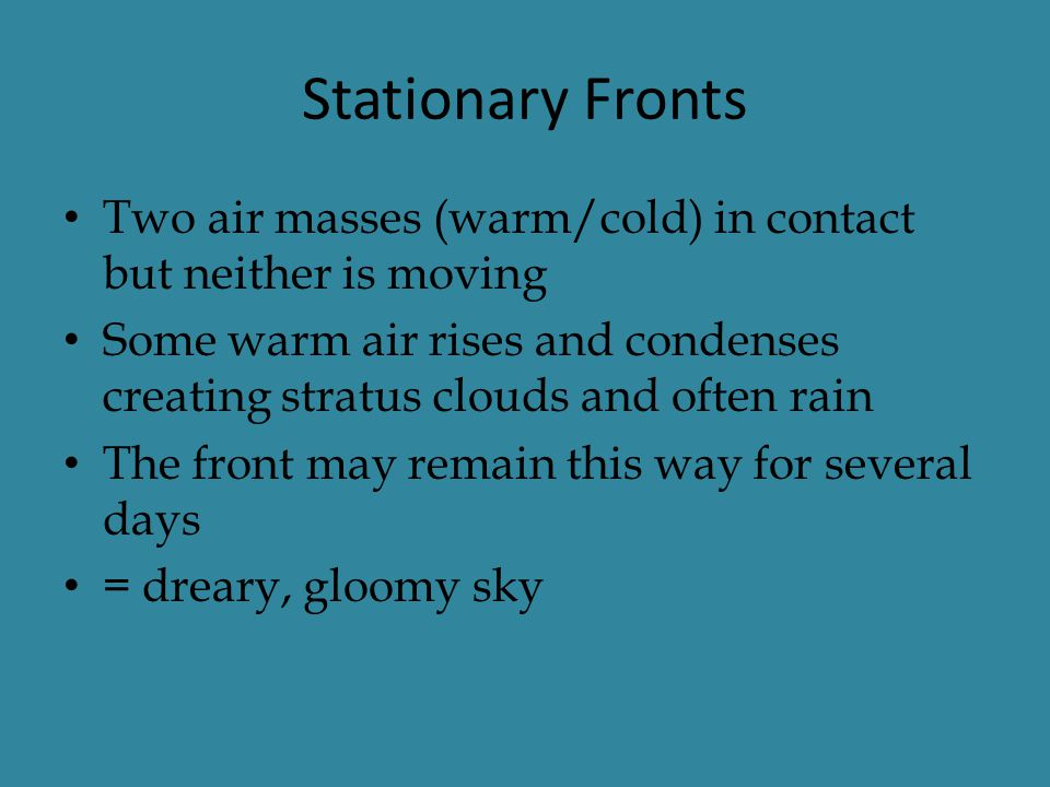 Stationary Fronts Two air masses (warm/cold) in contact but neither is moving.