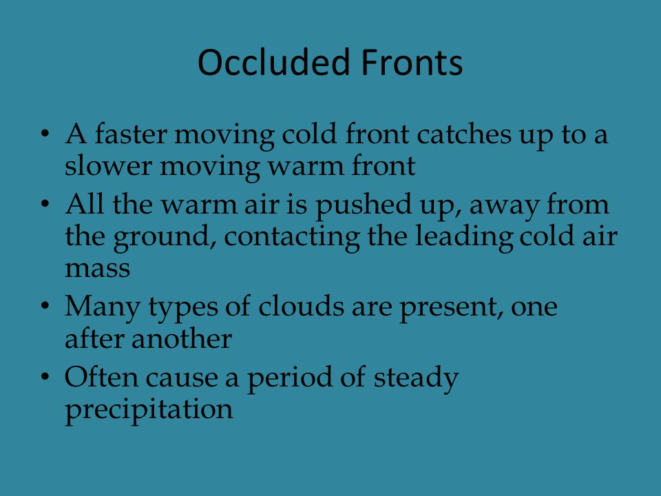 Occluded Fronts A faster moving cold front catches up to a slower moving warm front.
