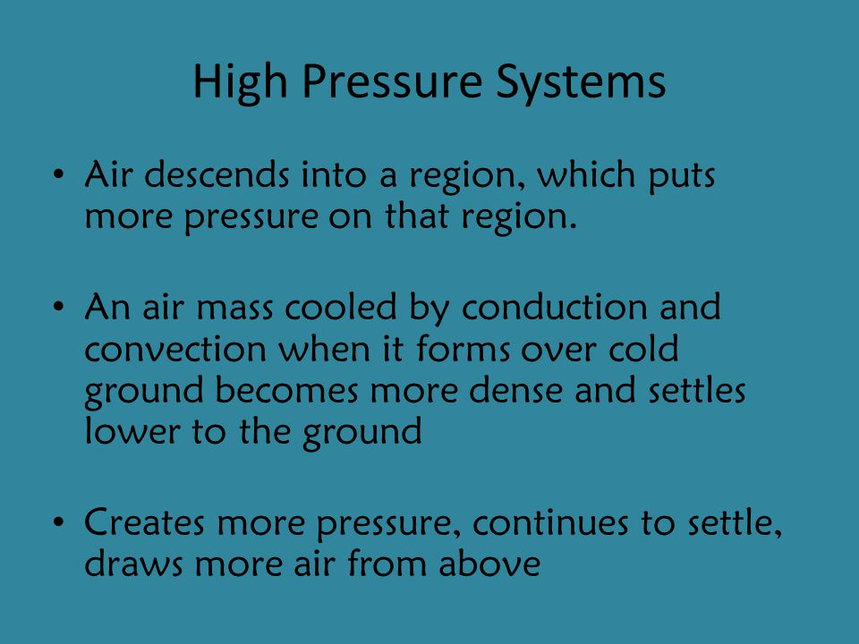 High Pressure Systems Air descends into a region, which puts more pressure on that region.