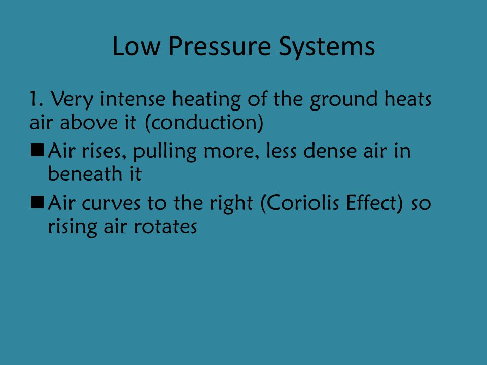 Low Pressure Systems 1. Very intense heating of the ground heats air above it (conduction) Air rises, pulling more, less dense air in beneath it.