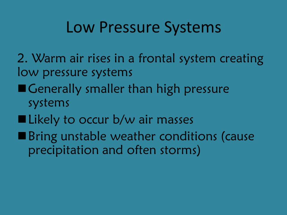 Low Pressure Systems 2. Warm air rises in a frontal system creating low pressure systems. Generally smaller than high pressure systems.