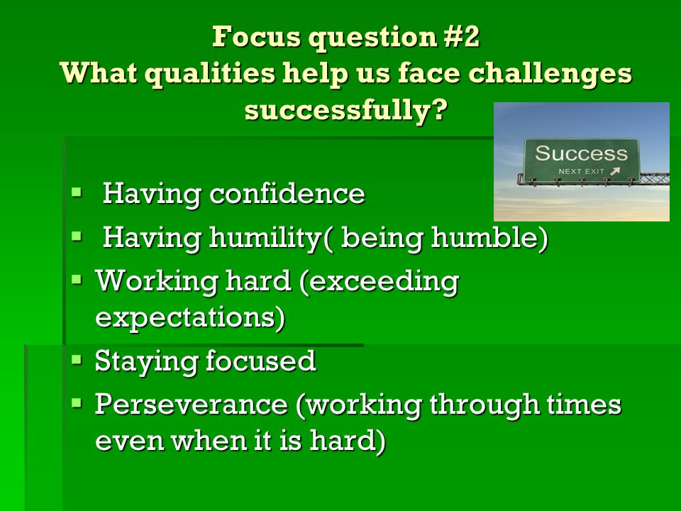 Focus question #2 What qualities help us face challenges successfully
