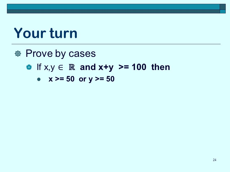 Your turn Prove by cases If x,y ∈ ℝ and x+y >= 100 then