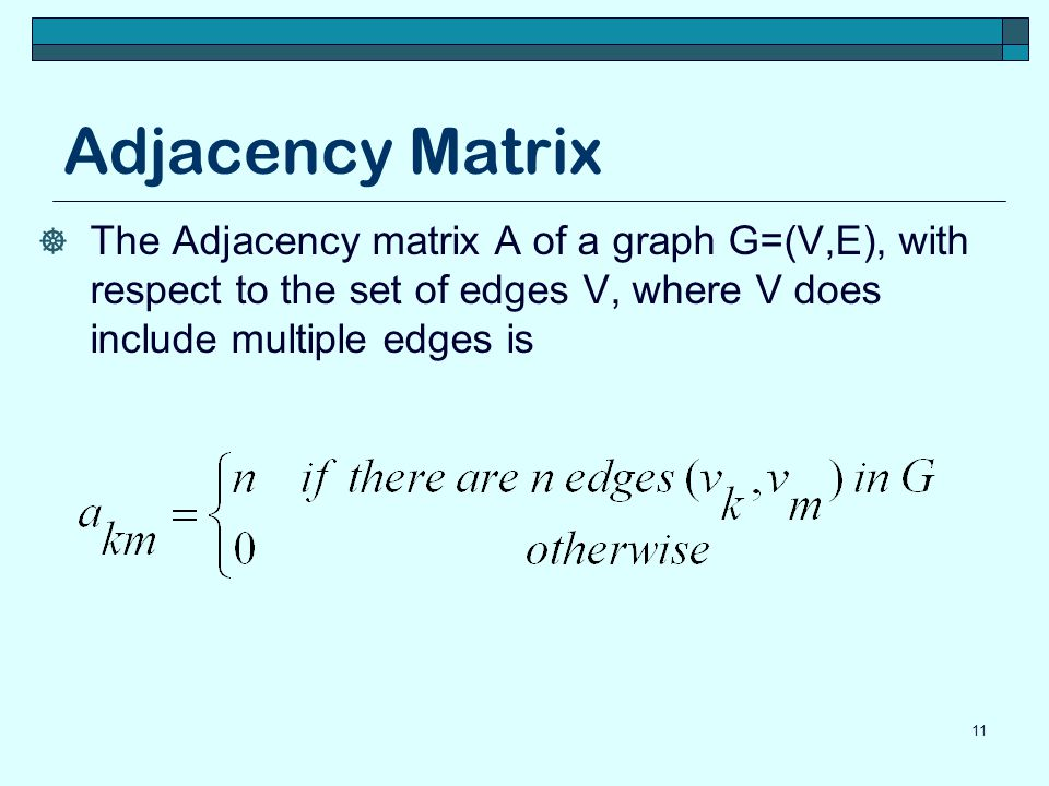 Adjacency Matrix The Adjacency matrix A of a graph G=(V,E), with respect to the set of edges V, where V does include multiple edges is.
