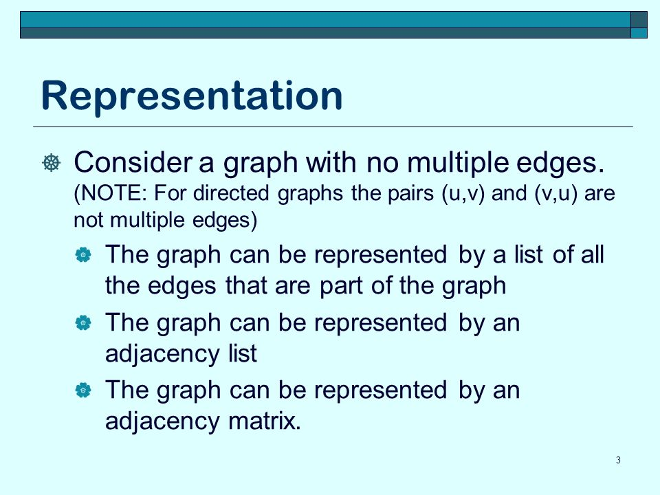 Representation Consider a graph with no multiple edges. (NOTE: For directed graphs the pairs (u,v) and (v,u) are not multiple edges)