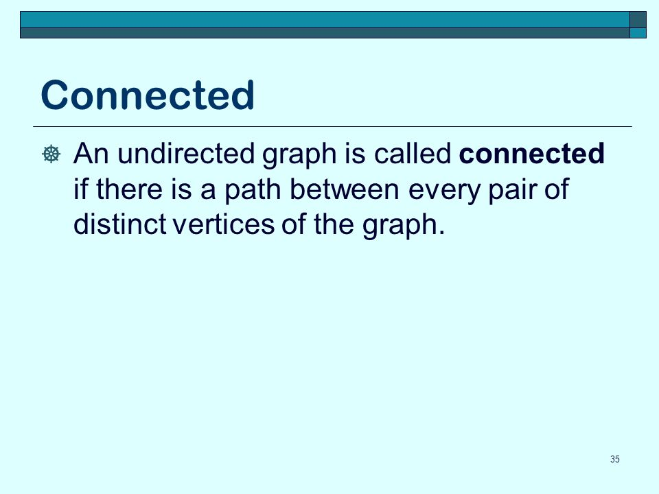 Connected An undirected graph is called connected if there is a path between every pair of distinct vertices of the graph.