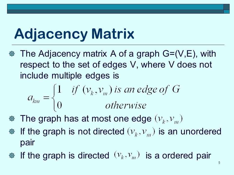 Adjacency Matrix The Adjacency matrix A of a graph G=(V,E), with respect to the set of edges V, where V does not include multiple edges is.
