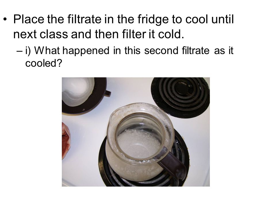 Place the filtrate in the fridge to cool until next class and then filter it cold.